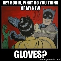 Batman Slappp - hey robin, what do you think of my new gloves?