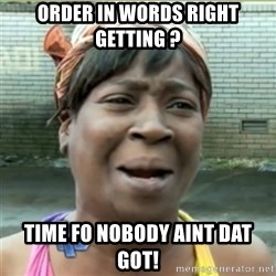 Ain't Nobody got time fo that - order in words right getting ? time fo nobody aint dat  got!
