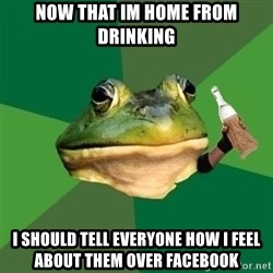 Foul Bachelor Frog (Alcoholic Anon) - Now that Im home from drinking I should tell everyone how I feel about them over facebook