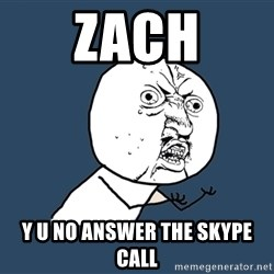 Y U No - Zach y u no answer the skype call
