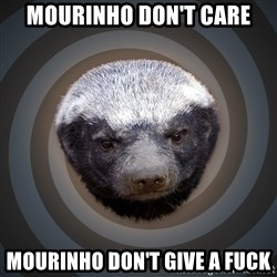 Fearless Honeybadger - Mourinho don't care Mourinho don't give a fuck