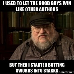 George Martin kills a Stark - I used to let the good guys win like other authors but then i started butting swords into starks