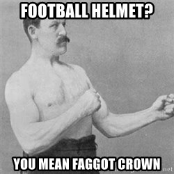 overly manlyman - football helmet? you mean faggot crown
