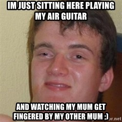 really high guy - IM JUST SITTING HERE PLAYING MY AIR GUITAR AND WATCHING MY MUM GET FINGERED BY MY OTHER MUM ;)