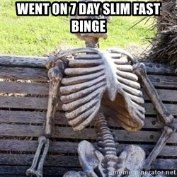 Waiting For Op - went on 7 day slim fast binge