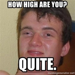 really high guy - how high are you? Quite.