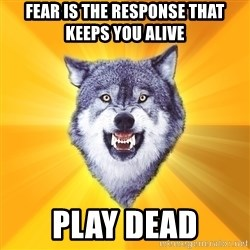 Courage Wolf - fear is the response that keeps you alive play dead