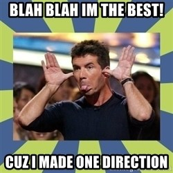simon cowell  - blah blah im the best! cuz i made one direction