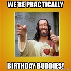 Buddy Christ - We're Practically  Birthday Buddies!