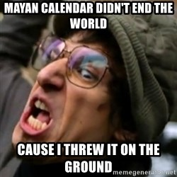 I Threw it on the ground - MAYAN CALENDAR DIDN'T END THE WORLD   CAUSE I THREW IT ON THE GROUND