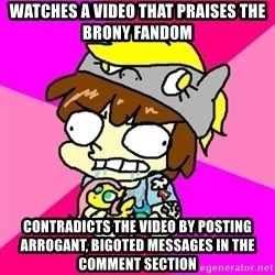 rabid idiot brony - watches a video that praises the brony fandom contradicts the video by posting arrogant, bigoted messages in the comment section