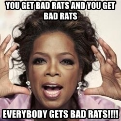 oprah - You get bad rats and you get bad rats everybody gets bad rats!!!!