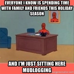 Masturbating Spider-Man - everyone i know is spending time with family and friends this holiday season and I'm just sitting here mudlogging