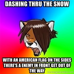 Advice Furry - DASHING THRU THE SNOW WITH AN AMERICAN FLAG ON THE SIDES THERE'S A ENEMY IN FRONT GET OUT OF THE WAY