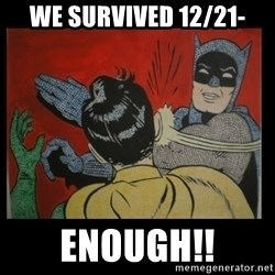 Batman Slappp - we survived 12/21- enough!!