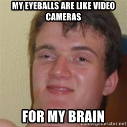 really high guy - My eyeballs are like video cameras for my brain