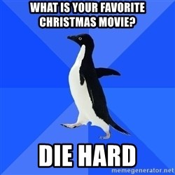 Socially Awkward Penguin - What is your FAVORITE cHRISTMAS MOVIE? dIE HARD