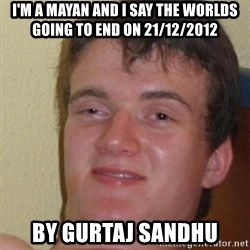 really high guy - I'M A MAYAN AND I SAY THE WORLDS GOING TO END ON 21/12/2012 BY GURTAJ SANDHU