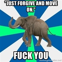 """PTSD Elephant - """"Just forgive and move on."""" FUCK YOU"""