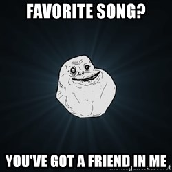Forever Alone - favorite song? you've got a friend in me