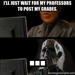 Waiting For - I'll just wait for my professors to post my grades. ...