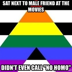 """Bad Straight Ally - sat next to male friend at the movies Didn't even call """"no homo"""""""