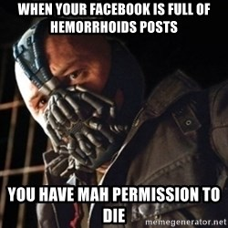 Only then you have my permission to die - when your facebook is full of hemorrhoids POSTS YOU HAVE MAH PERMISSION TO DIE