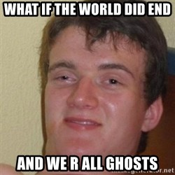 really high guy - WHAT IF THE WORLD DID END AND WE R ALL GHOSTS