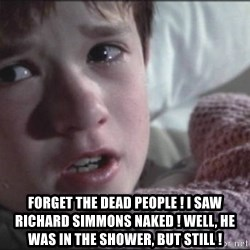 Dead People - forget the dead people ! i saw richard simmons naked ! well, he was in the shower, but still !
