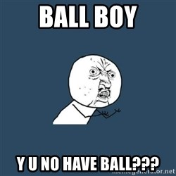 y you no - BALL BOY Y U NO HAVE BALL???