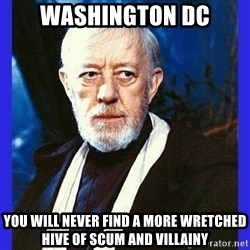 Obi Wan Kenobi  - washington dc you will never find a more wretched hive of scum and villainy