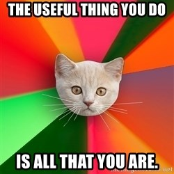Advice Cat - The Useful Thing You Do Is all that you are.