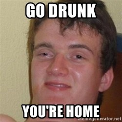 really high guy - Go Drunk You're home