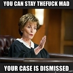 Case Closed Judge Judy - YOU CAN STAY THEFUCK MAD YOUR CASE IS DISMISSED