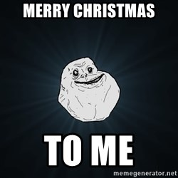 Forever Alone - merry christmas to me