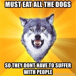 Courage Wolf - must eat all the dogs so they dont have to suffer with people