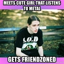 First World Metal Problems - meets cute girl that listens to metal gets friendzoned