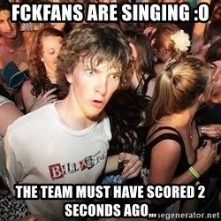 Sudden Realization Ralph - Fckfans are singing :O the team must have scored 2 seconds ago,,,