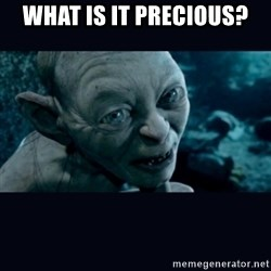 gollum - What is it precious?
