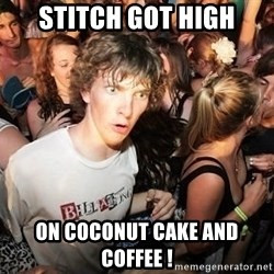 Sudden Realization Ralph - stitch got high on coconut cake and coffee !