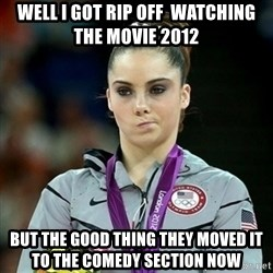 Not Impressed McKayla - Well i got rip off  wAtching the movie 2012 but the good thing they moved it to the comedy section now