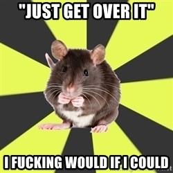 "Survivor Rat - ""Just get over it"" I fucking would if I could"