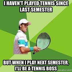 Tennisyst - i haven't played tennis since last semester but when i play next semester, I'll be a tennis boss