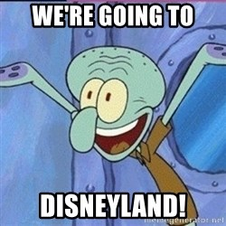 calamardo me vale - WE'RE GOING TO DISNEYLAND!