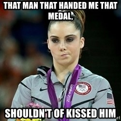 Not Impressed McKayla - THAT MAN THAT HANDED ME THAT MEDAL, SHOULDN'T OF KISSED HIM
