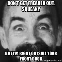 Charles Manson - DON'T GET FREAKED OUT, SQUEAKY BUT I'M RIGHT OUTSIDE YOUR FRONT DOOR