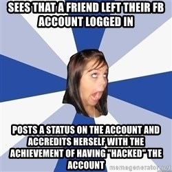 """Annoying Facebook Girl - Sees that a friend left their Fb account logged in posts a status on the account and accredits herself with the achievement of having """"hacked"""" the account"""