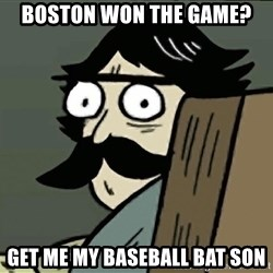 StareDad - boston won the game? Get me my baseball bat son