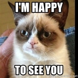 Grumpy Cat Smiles - I'm happy  To see you