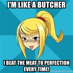 Horny Samus - I'm like a butcher I beat the meat to perfection every time!